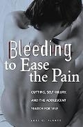 Bleeding to Ease the Pain Cutting, Self-injury, and the Adolescent Search for Self