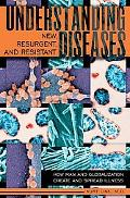 Understanding New, Resurgent, and Resistant Diseases How Man and Globalization Create and Sp...