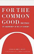For the Common Good The Ethics of Leadership in the 21st Century
