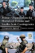 Military Organizations for Homeland Defense and Smaller-scale Contingencies A Comparative Ap...