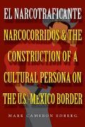 El Narcotraficante Narcocorridos and the Construction of a Cultural Persona on the U. S. Mex...