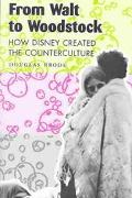 From Walt to Woodstock How Disney Created the Counterculture