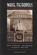 White Metropolis Race, Ethnicity, And Religion in Dallas, 1841-2001