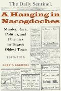 Hanging in Nacogdoches Murder, Race, Politics, And Polemics in Texas's Oldest Town, 1870-1916
