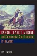 Gabriel Garcia Moreno and Conservative State Formation in the Andes (Llilas New Interpretati...