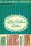 Blue-Ribbon Babies and Labors of Love : Race, Class, and Gender in U. S. Adoption Practice