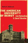 American University of Beirut : Arab Nationalism and Liberal Education