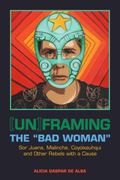 [un]framing the Bad Woman : Sor Juana, Malinche, Coyolxauhqui, and Other Rebels with a Cause