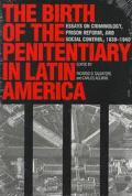 Birth of the Penitentiary in Latin America Essays on Criminology, Prison Reform, and Social ...