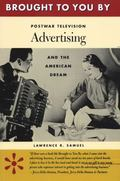 Brought to You by Postwar Television Advertising and the American Dream