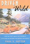 Driven Wild How the Fight Against Automobiles Launched the Modern Wilderness Movement