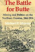 Battle for Butte Mining And Politics on the Northern Frontier, 18641906
