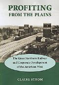 Profiting from the Plains The Great Northern Railway and Corporate Development of the Americ...