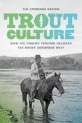 Trout Culture : How Fly Fishing Forever Changed the Rocky Mountain West