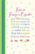How to Freeze a Cupcake : 100 Easy and Accessible Recipes to Make the Most of Your Freezer
