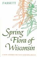 Spring Flora of Wisconsin A Manual of Plants Growing Without Cultivation and Flowering Befor...