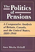 Politics of Pensions A Comparative Analysis of Britain, Canada, and the United States, 1880-...