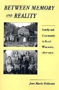Between Memory and Reality Family and Community in Rural Wisconsin, 1870-1970