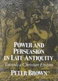 Power and Persuasion in Late Antiquity Towards a Christian Empire