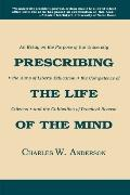 Prescribing the Life of the Mind An Essay on the Purpose of the University, the Aims of Libe...