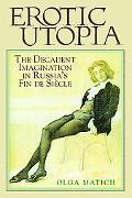 Erotic Utopia: The Decadent Imagination in Russia's Fin de Siecle