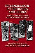 Intermediaries, Interpreters, And Clerks African Employees in the Making of Colonial Africa