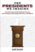 The Presidents We Imagine: Two Centuries of White House Fictions on the Page, on the Stage, ...