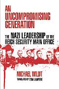 An Uncompromising Generation: The Nazi Leadership of the Reich Security Main Office (George ...