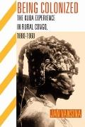 Being Colonized: The Kuba Experience in Rural Congo, 1880-1960 (Africa and the Diaspora)