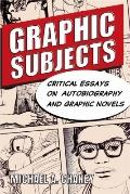 Graphic Subjects : Critical Essays on Autobiography and Graphic Novels