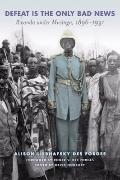 Defeat Is the Only Bad News: Rwanda under Musinga, 1896-1931 (Africa and the Diaspora)