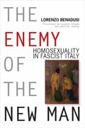 Enemy of the New Man : Homosexuality in Fascist Italy