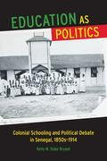 Education As Politics : Colonial Schooling and Political Debate in Senegal, 1850s-1914