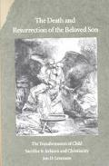 Death and Resurrection of the Beloved Son The Transformation of Child Sacrifice in Judaism a...