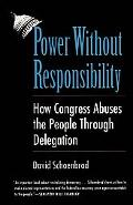 Power Without Responsibility How Congress Abuses the People Through Delegation