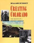 Creating Colorado The Making of a Western American Landscape 1860-1940