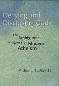 Denying And Disclosing God The Ambiguous Progress Of Modern Atheism