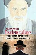 Treacherous Alliances The Secret Dealings of Israel, Iran, and the United States