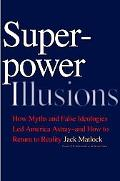 Superpower Illusions: How Myths and False Ideologies Led America Astray--And How to Return t...