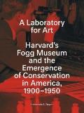 A Laboratory for Art: Harvard's Fogg Museum and the Emergence of Conservation in America, 19...