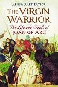 Virgin Warrior : The Life and Death of Joan of Arc