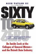 Sixty to Zero : An Inside Look at the Collapse of General Motors--and the Detroit Auto Industry