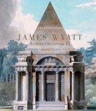 James Wyatt, 1746-1813: Architect to George III (The Paul Mellon Centre for Studies in Briti...