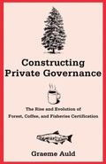 Constructing Private Governance : The Rise and Evolution of Forest, Coffee, and Fisheries Ce...