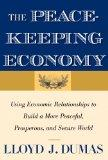 The Peacekeeping Economy: Using Economic Relationships to Build a More Peaceful, Prosperous,...