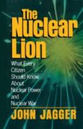 Nuclear Lion: What Every Citizen Should Know about Nuclear Power and Nuclear War - John Jagg...