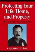Protecting Your Life, Home, and Property: A Cop Shows You How - Robert L. Snow - Hardcover