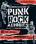 Punk Rock Aerobics 75 Killer Moves, 50 Punk Classics, and 25 Reasons to Get Off Your Ass and...