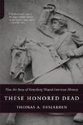 These Honored Dead How The Story Of Gettysburg Shaped American Memory
