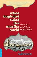 When Baghdad Ruled the Muslim World The Rise And Fall of Islam's Greatest Dynasty